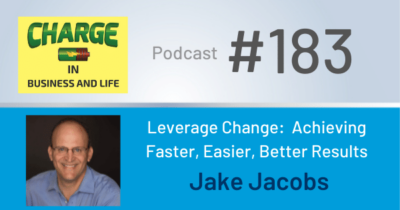 CHARGE in Business and Life Podcast #183 -Leverage Change: Achieving Faster, Easier, Better Results - Jake Jacobs
