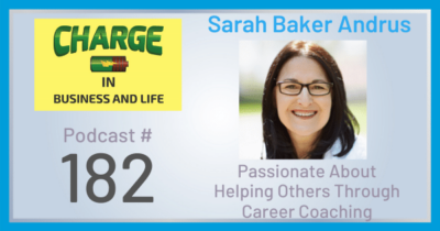 CHARGE in Business and Life Podcast Number 182 with Sarah Baker Andrus - Passionate About Helping Other Through Career Coaching